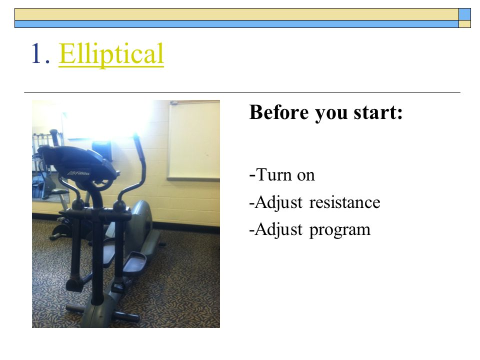 1. Elliptical Before you start: -Turn on -Adjust resistance
