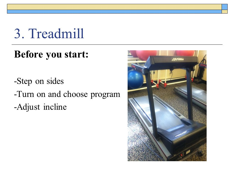 3. Treadmill Before you start: -Step on sides