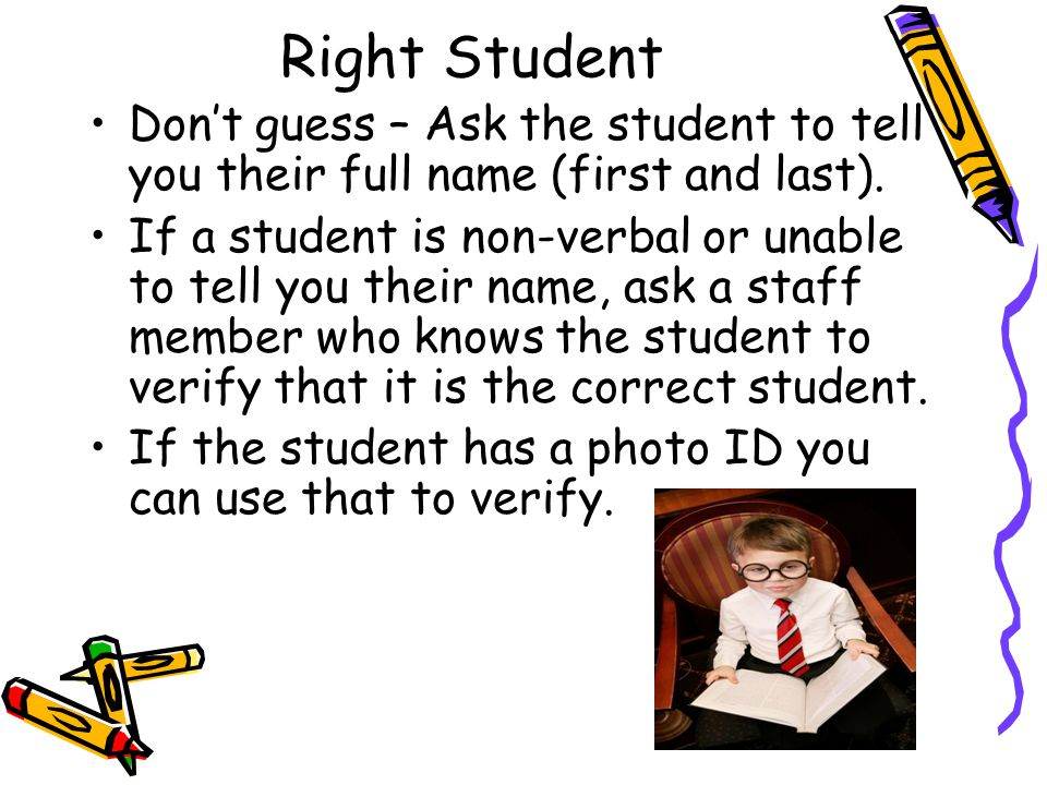 Right Student Don't guess – Ask the student to tell you their full name (first and last).