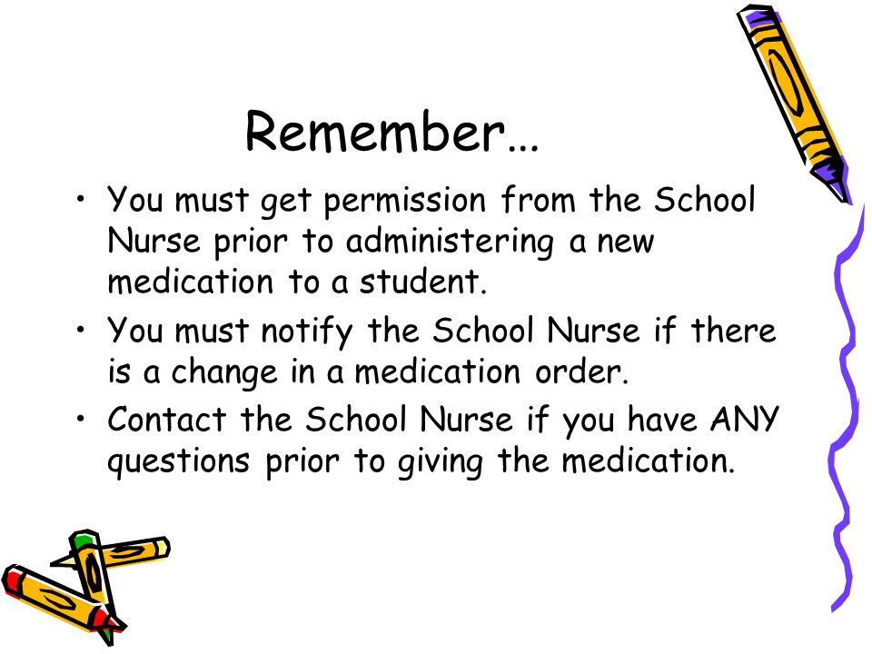 Remember… You must get permission from the School Nurse prior to administering a new medication to a student.