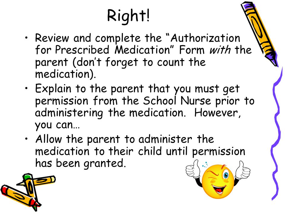 Right! Review and complete the Authorization for Prescribed Medication Form with the parent (don't forget to count the medication).