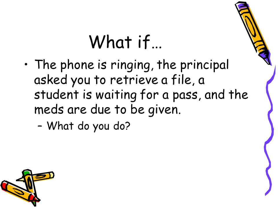 What if… The phone is ringing, the principal asked you to retrieve a file, a student is waiting for a pass, and the meds are due to be given.