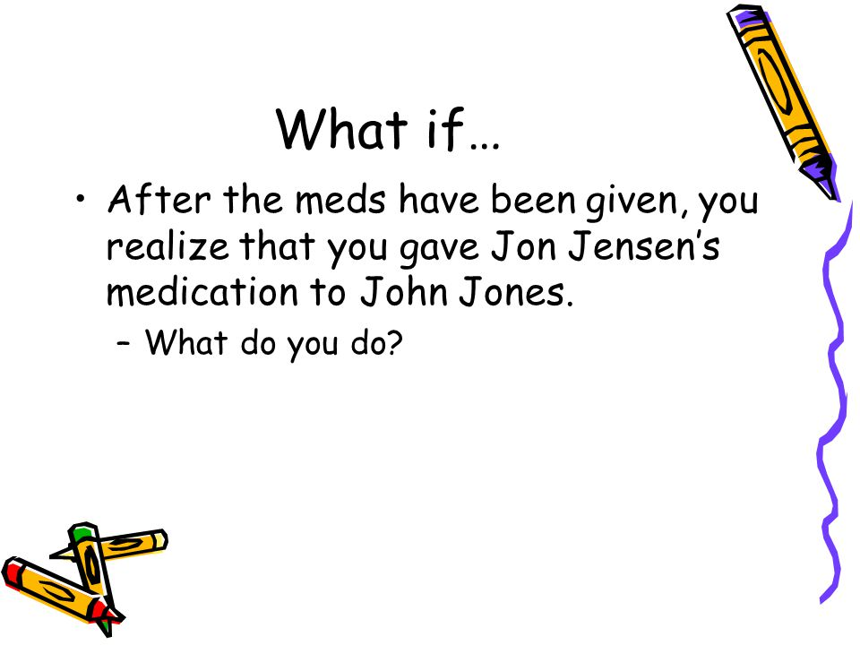 What if… After the meds have been given, you realize that you gave Jon Jensen's medication to John Jones.