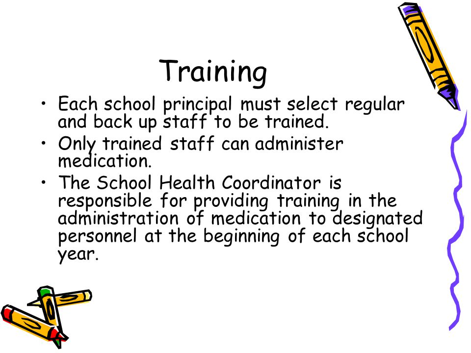 Training Each school principal must select regular and back up staff to be trained. Only trained staff can administer medication.