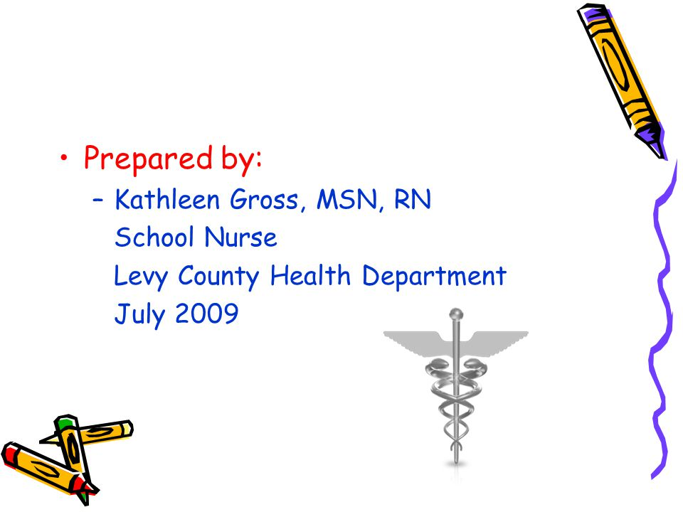 Prepared by: Kathleen Gross, MSN, RN School Nurse