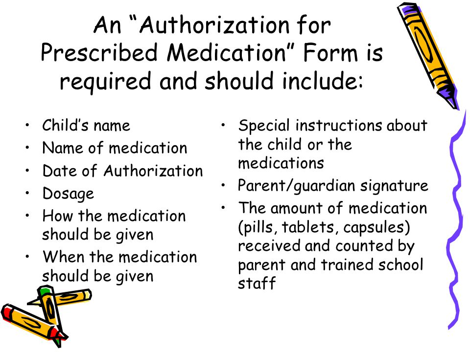 An Authorization for Prescribed Medication Form is required and should include: