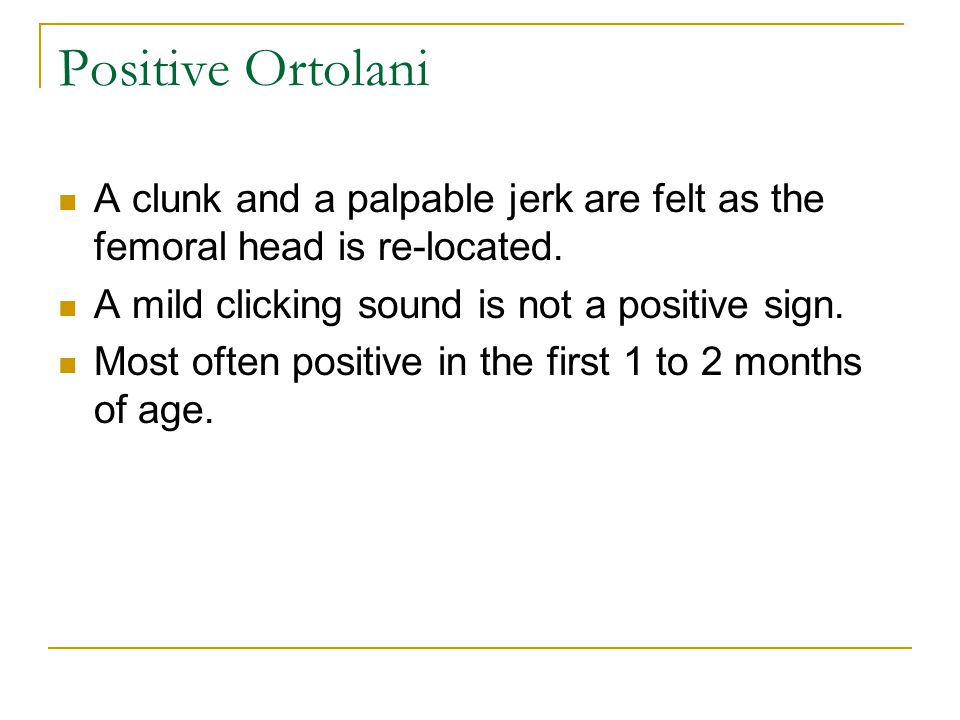 Positive Ortolani A clunk and a palpable jerk are felt as the femoral head is re-located. A mild clicking sound is not a positive sign.