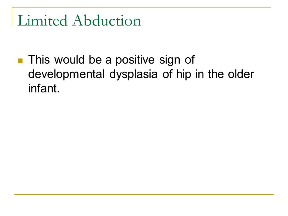 Limited Abduction This would be a positive sign of developmental dysplasia of hip in the older infant.