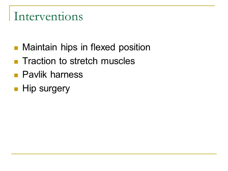 Interventions Maintain hips in flexed position