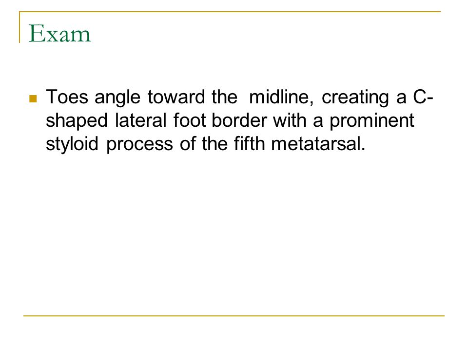 Exam Toes angle toward the midline, creating a C-shaped lateral foot border with a prominent styloid process of the fifth metatarsal.