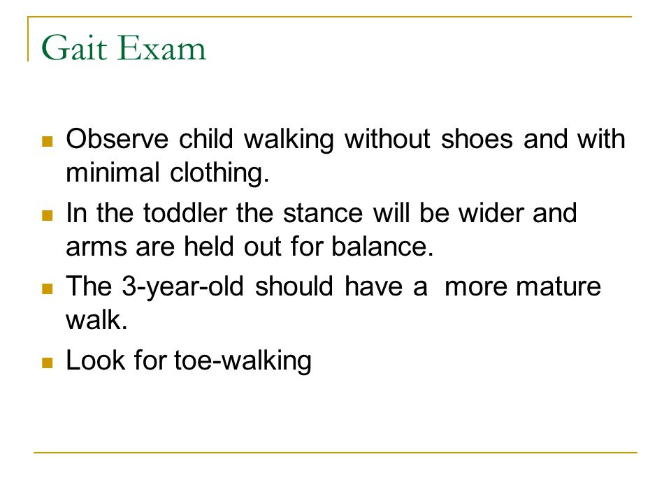 Gait Exam Observe child walking without shoes and with minimal clothing. In the toddler the stance will be wider and arms are held out for balance.