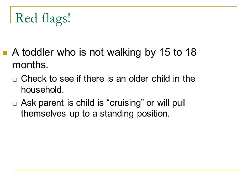 Red flags! A toddler who is not walking by 15 to 18 months.