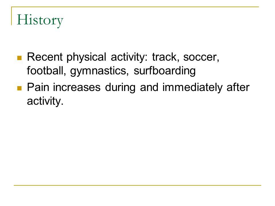 History Recent physical activity: track, soccer, football, gymnastics, surfboarding.