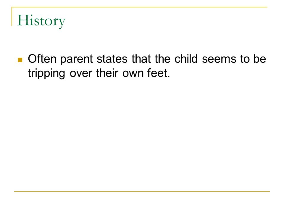 History Often parent states that the child seems to be tripping over their own feet.