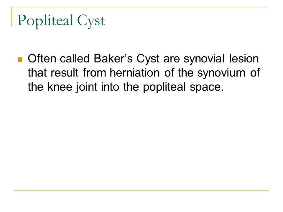 Popliteal Cyst Often called Baker's Cyst are synovial lesion that result from herniation of the synovium of the knee joint into the popliteal space.