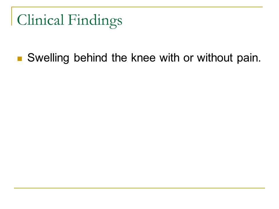 Clinical Findings Swelling behind the knee with or without pain.