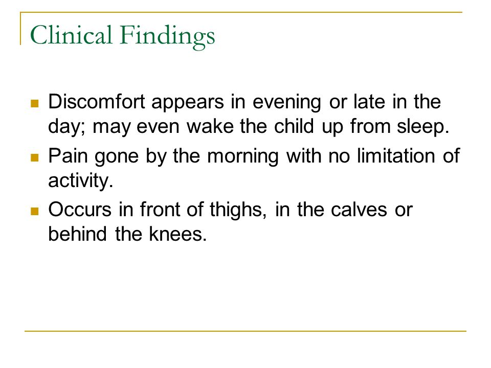 Clinical Findings Discomfort appears in evening or late in the day; may even wake the child up from sleep.