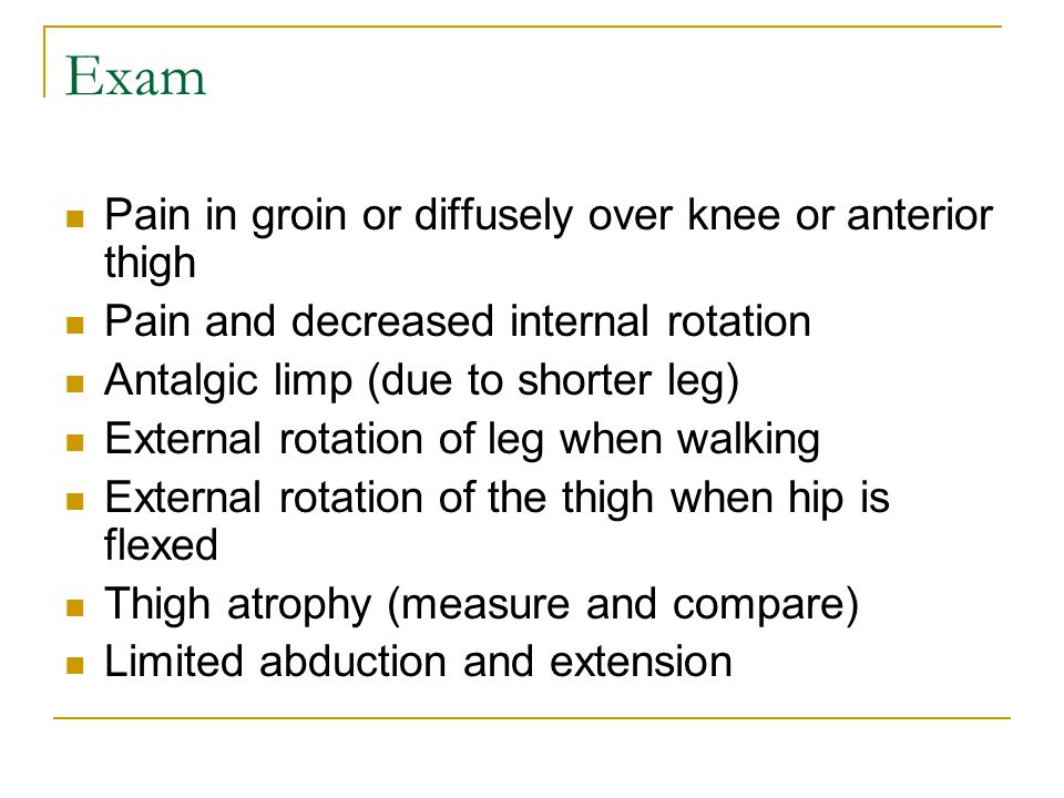 Exam Pain in groin or diffusely over knee or anterior thigh