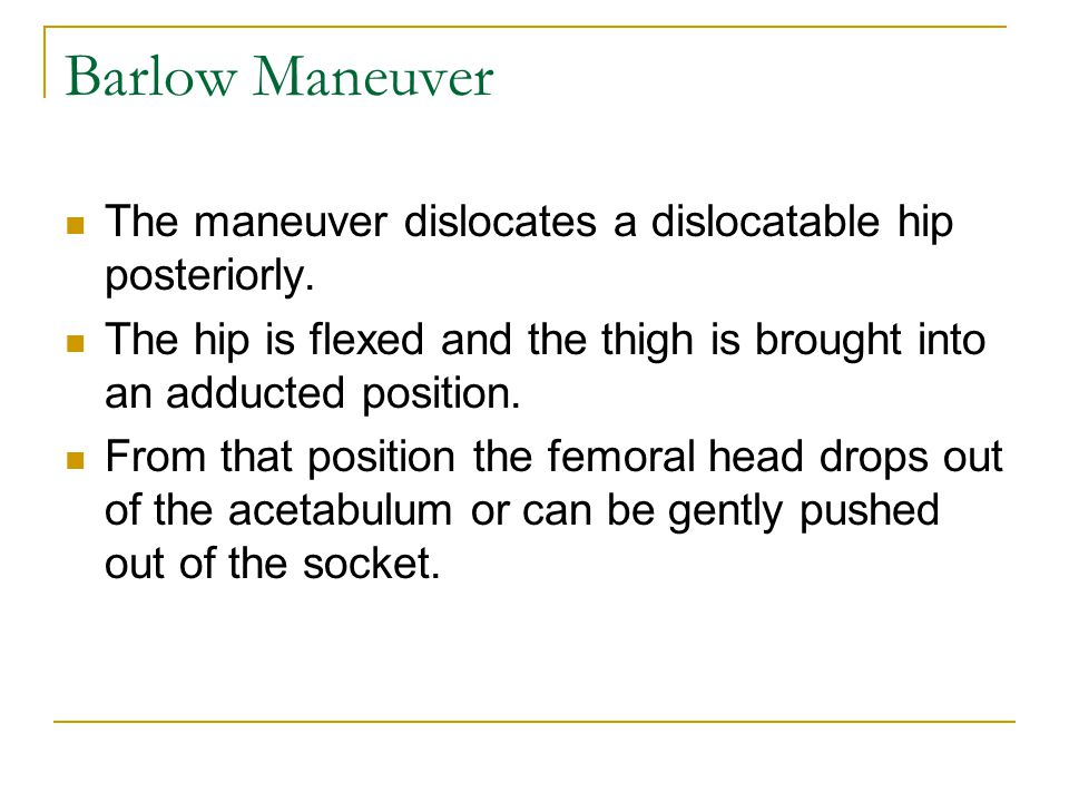 Barlow Maneuver The maneuver dislocates a dislocatable hip posteriorly. The hip is flexed and the thigh is brought into an adducted position.