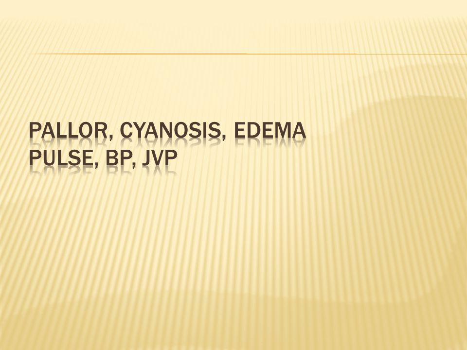 pallor, cyanosis, edema Pulse, BP, JVP