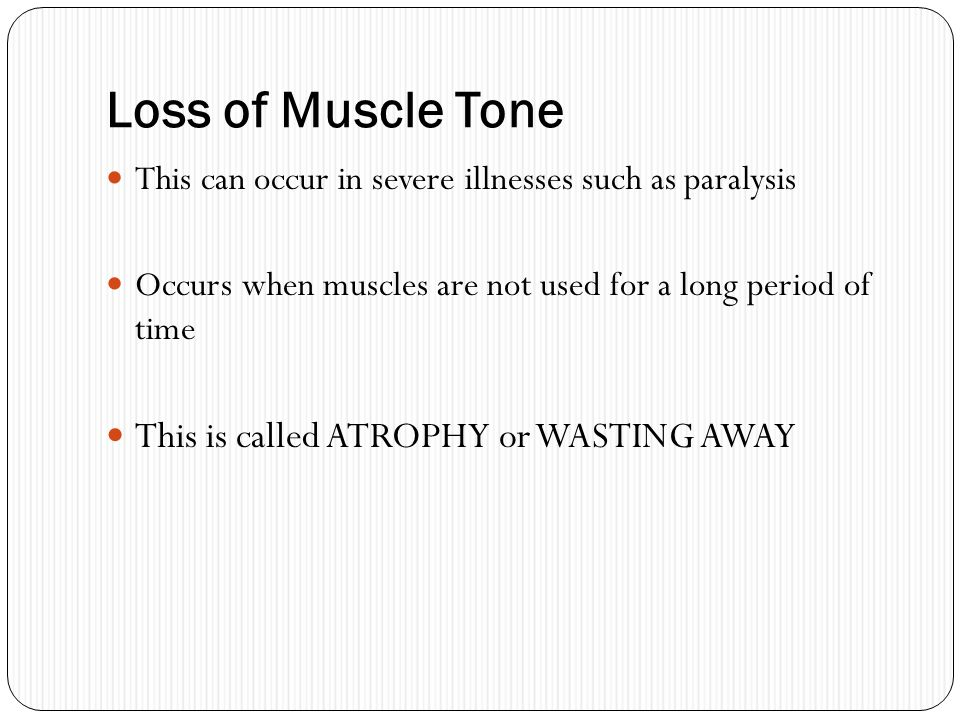 Loss of Muscle Tone This is called ATROPHY or WASTING AWAY