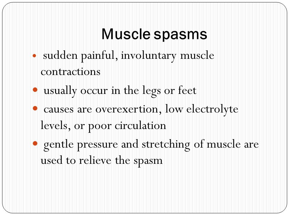 Muscle spasms usually occur in the legs or feet