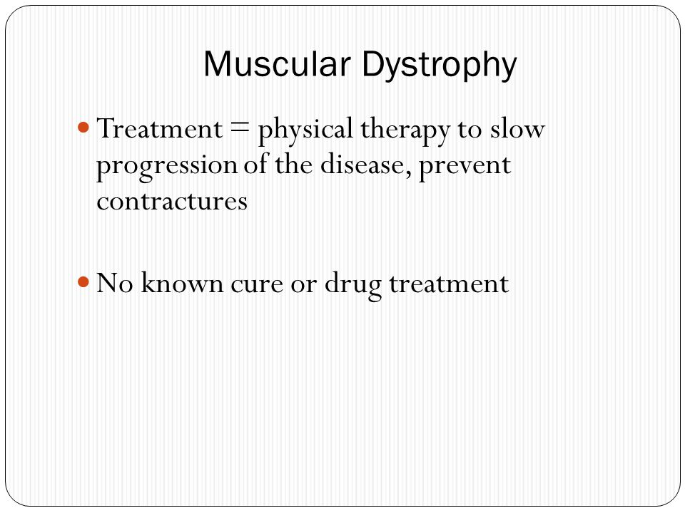 Muscular Dystrophy Treatment = physical therapy to slow progression of the disease, prevent contractures.