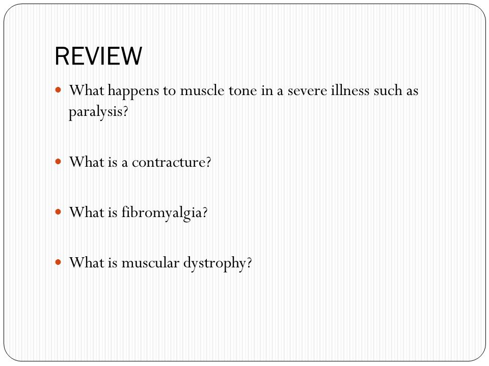 REVIEW What happens to muscle tone in a severe illness such as paralysis What is a contracture What is fibromyalgia