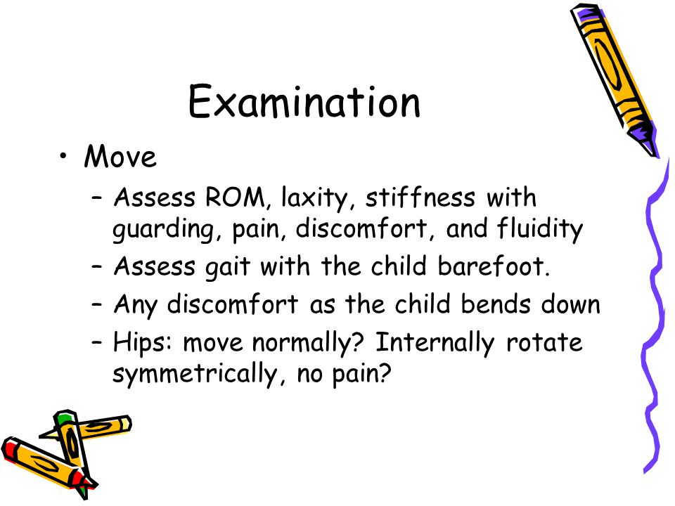 Examination Move. Assess ROM, laxity, stiffness with guarding, pain, discomfort, and fluidity. Assess gait with the child barefoot.