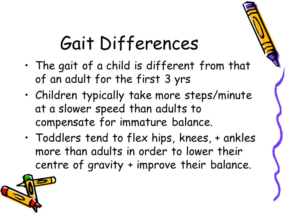 Gait Differences The gait of a child is different from that of an adult for the first 3 yrs.