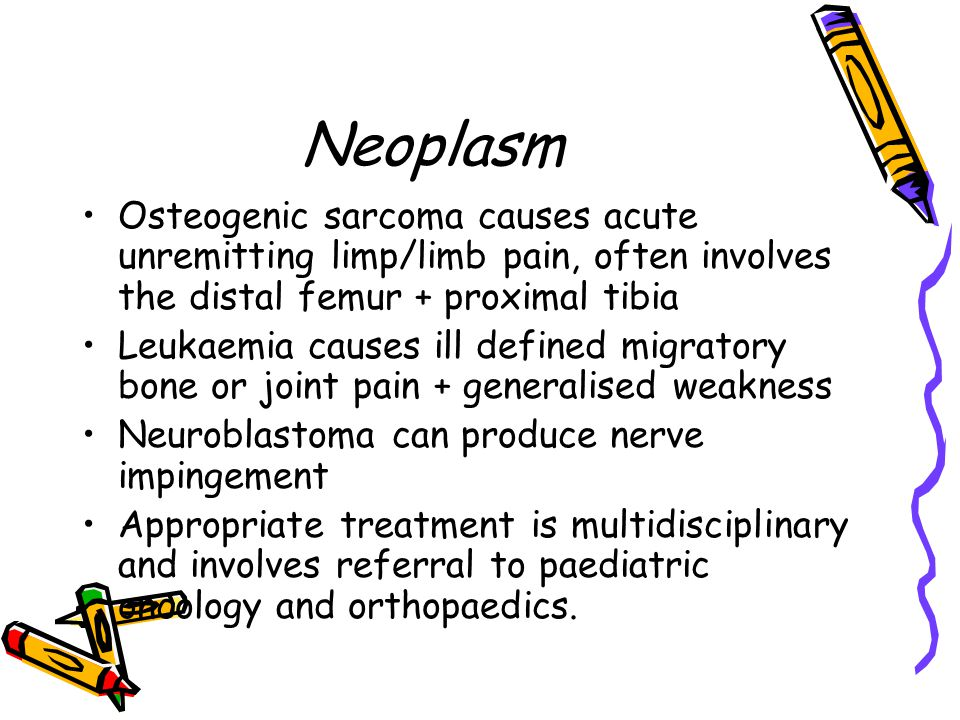 Neoplasm Osteogenic sarcoma causes acute unremitting limp/limb pain, often involves the distal femur + proximal tibia.