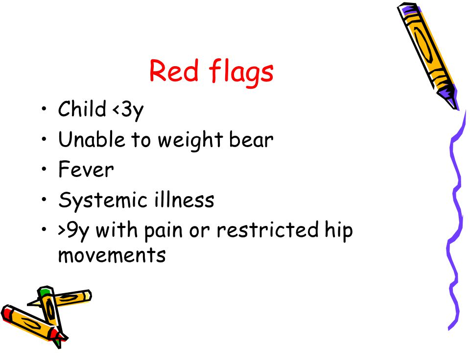 Red flags Child <3y Unable to weight bear Fever Systemic illness