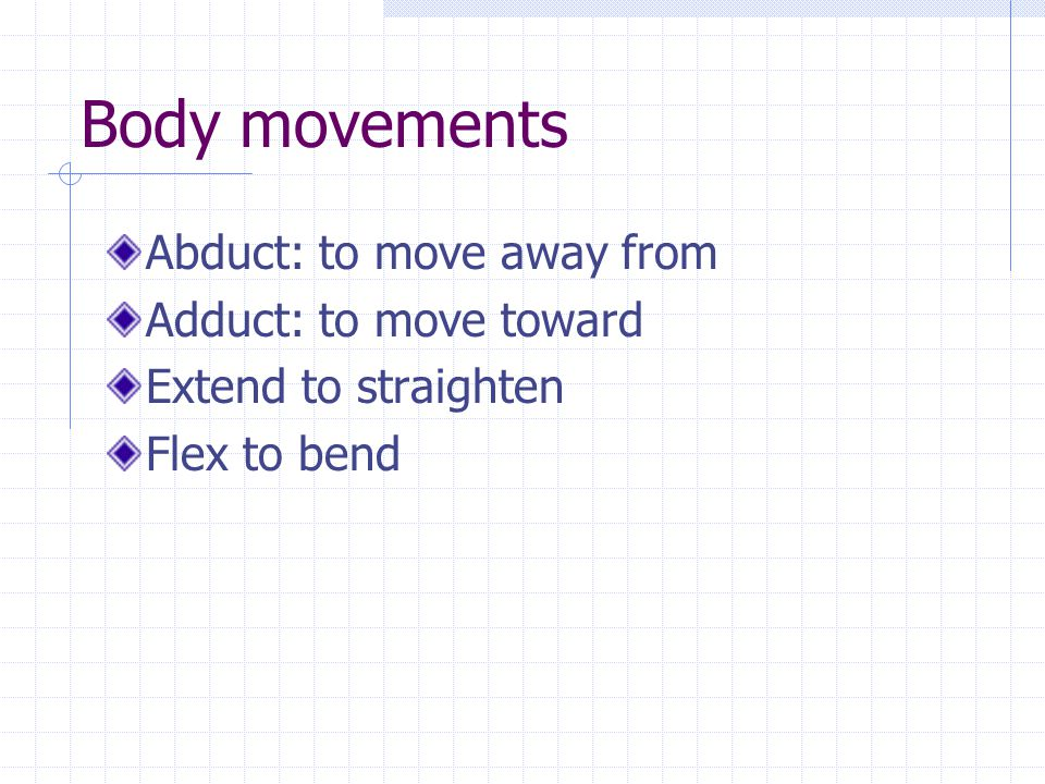 Body movements Abduct: to move away from Adduct: to move toward