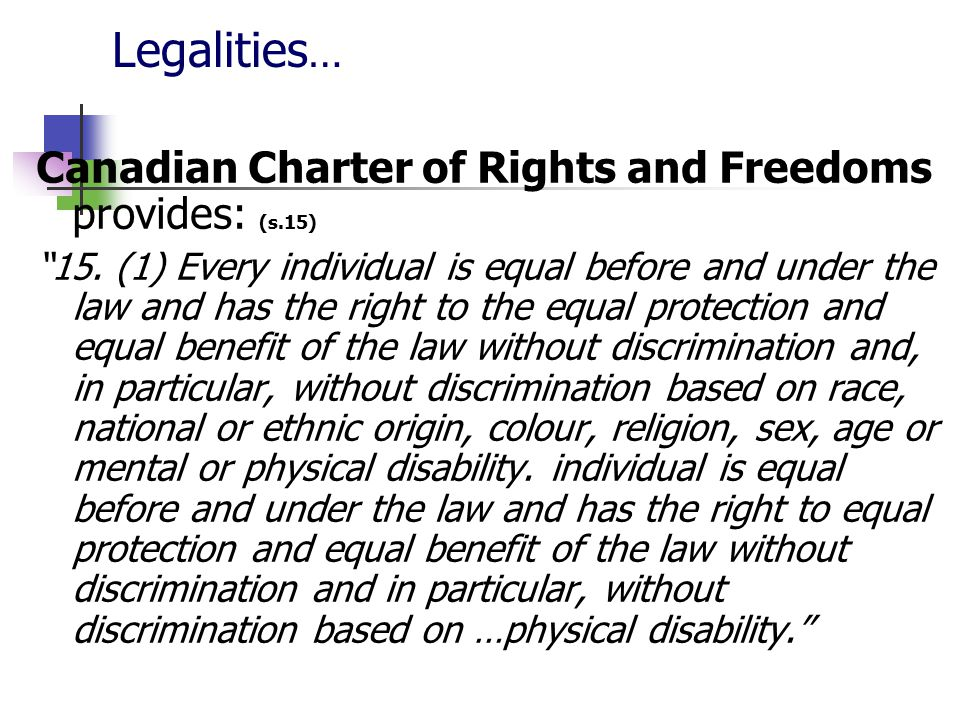 Legalities… Canadian Charter of Rights and Freedoms provides: (s.15)
