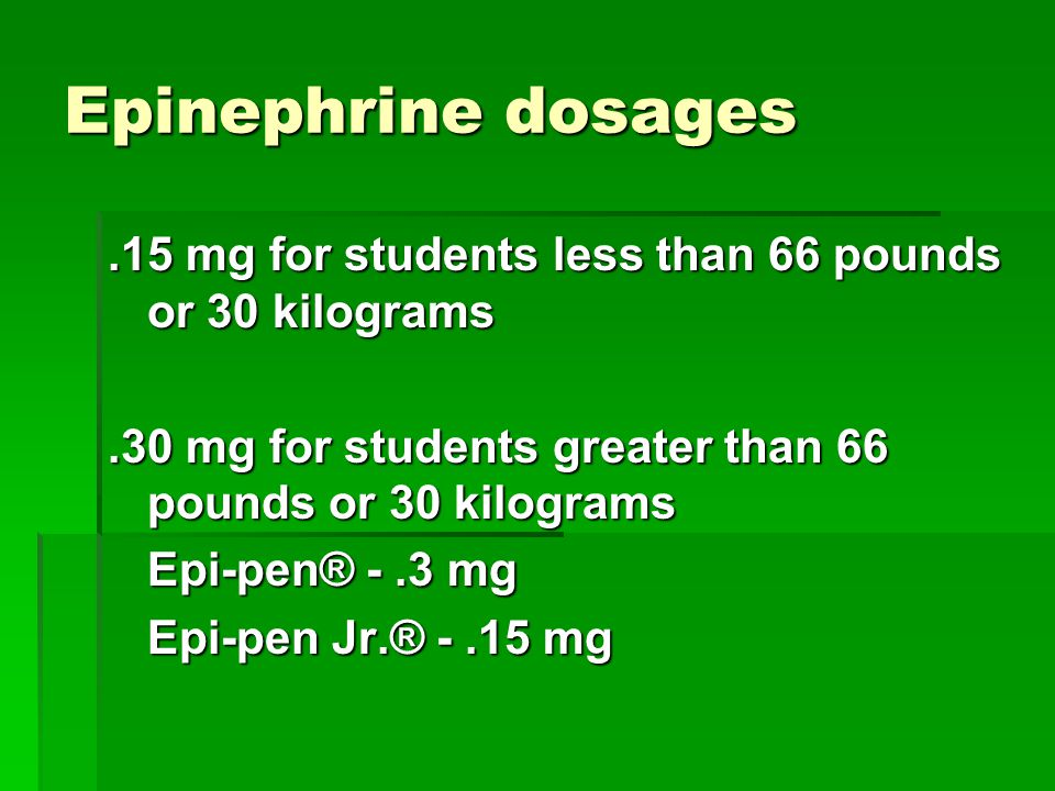 Epinephrine dosages .15 mg for students less than 66 pounds or 30 kilograms. .30 mg for students greater than 66 pounds or 30 kilograms.