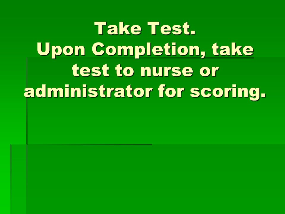 Take Test. Upon Completion, take test to nurse or administrator for scoring.