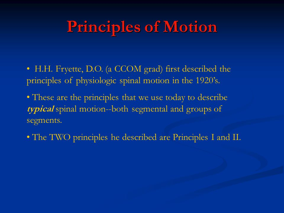 Principles of Motion H.H. Fryette, D.O. (a CCOM grad) first described the principles of physiologic spinal motion in the 1920's.