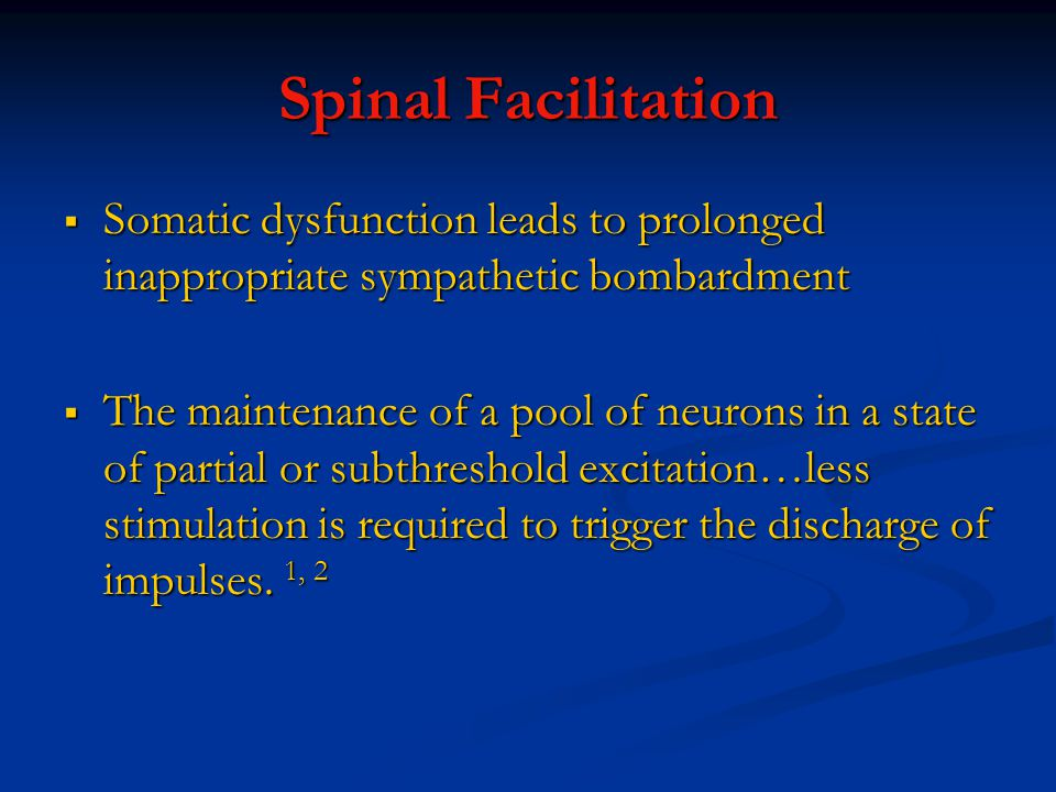 Spinal Facilitation Somatic dysfunction leads to prolonged inappropriate sympathetic bombardment.