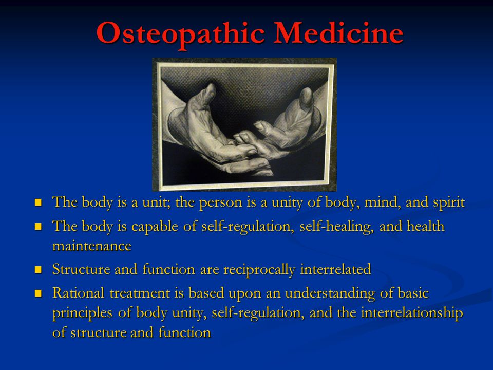 Osteopathic Medicine The body is a unit; the person is a unity of body, mind, and spirit.