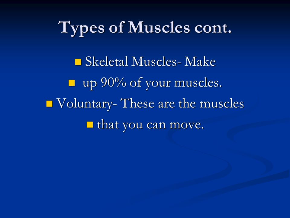 Types of Muscles cont. Skeletal Muscles- Make up 90% of your muscles.
