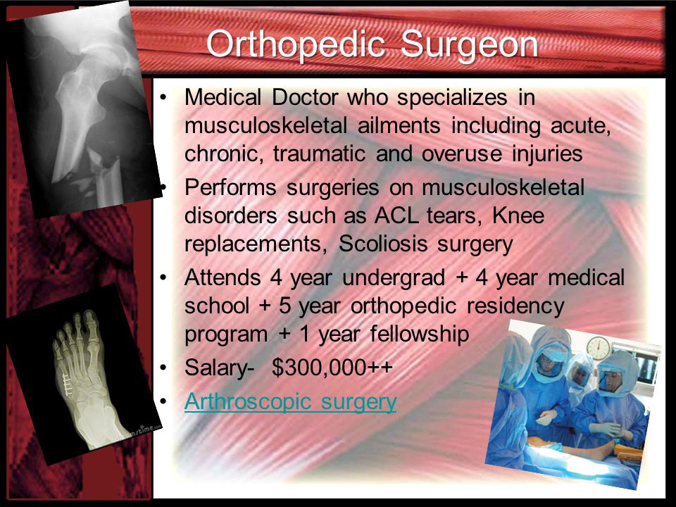 Orthopedic Surgeon Medical Doctor who specializes in musculoskeletal ailments including acute, chronic, traumatic and overuse injuries.