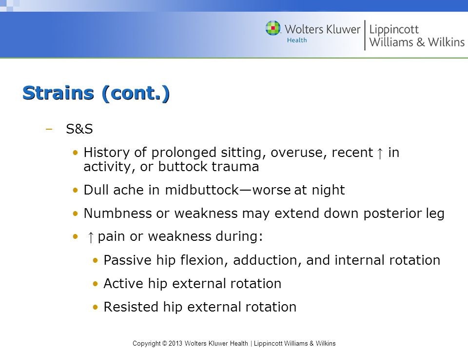 Strains (cont.) S&S. History of prolonged sitting, overuse, recent ↑ in activity, or buttock trauma.