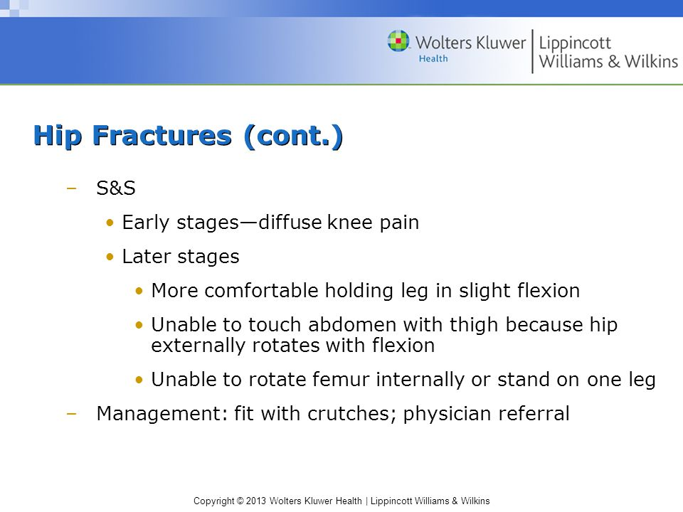 Hip Fractures (cont.) S&S Early stages—diffuse knee pain Later stages