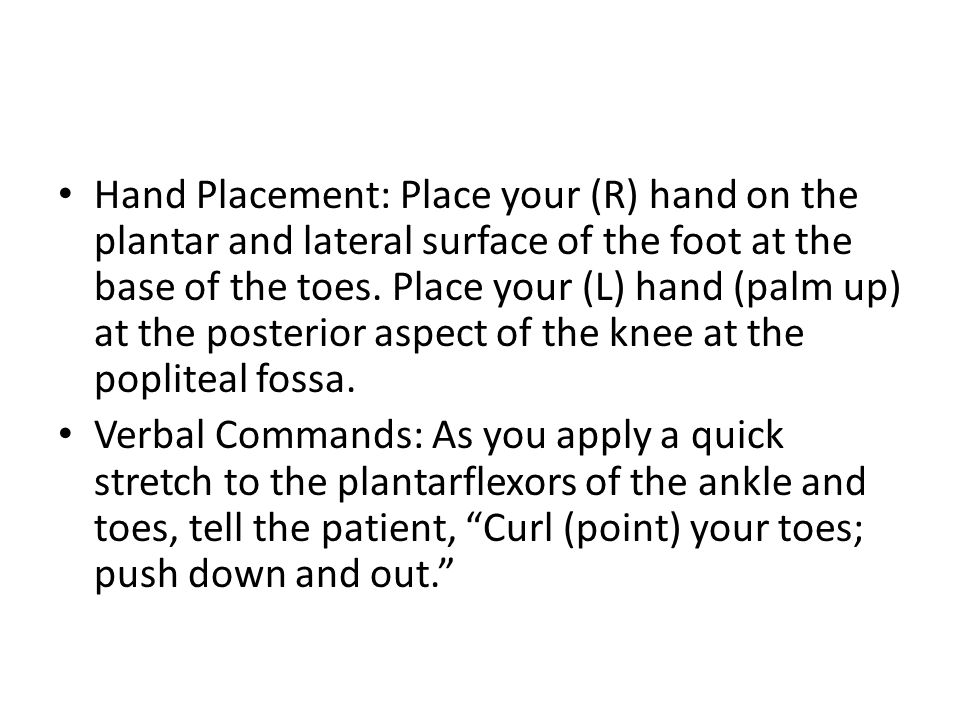Hand Placement: Place your (R) hand on the plantar and lateral surface of the foot at the base of the toes. Place your (L) hand (palm up) at the posterior aspect of the knee at the popliteal fossa.