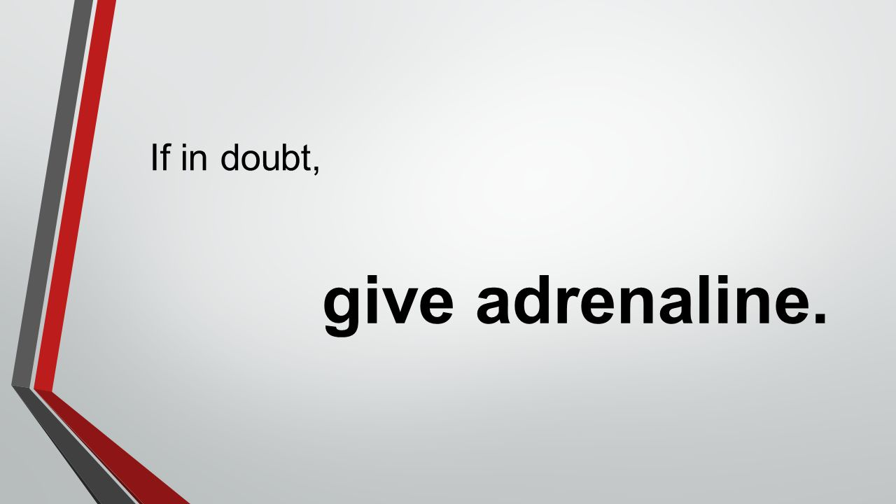give adrenaline. If in doubt,