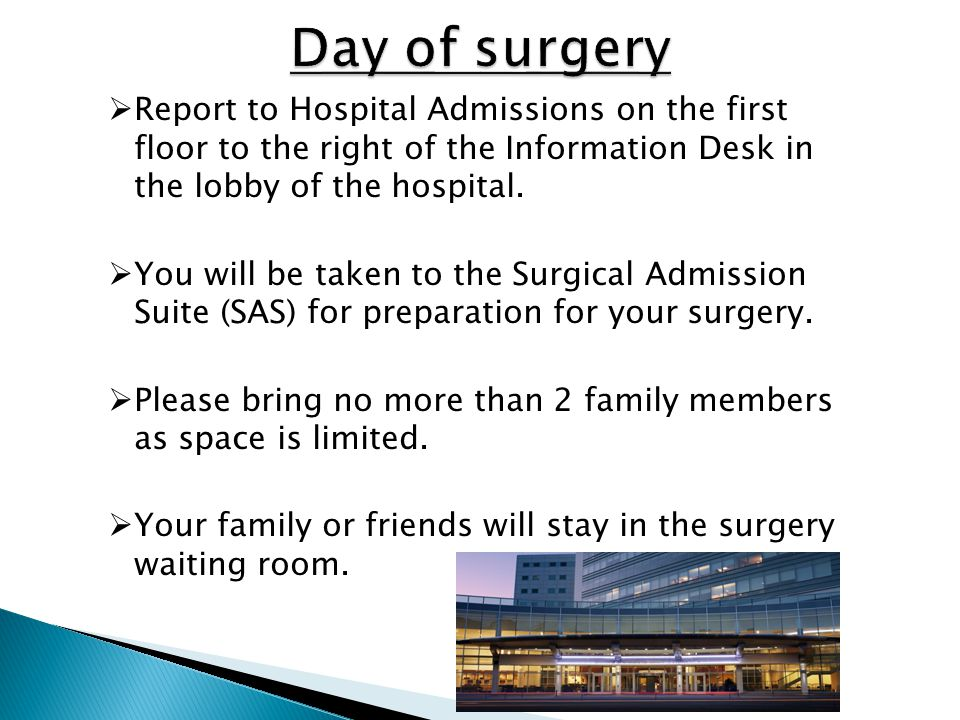 Day of surgery Report to Hospital Admissions on the first floor to the right of the Information Desk in the lobby of the hospital.