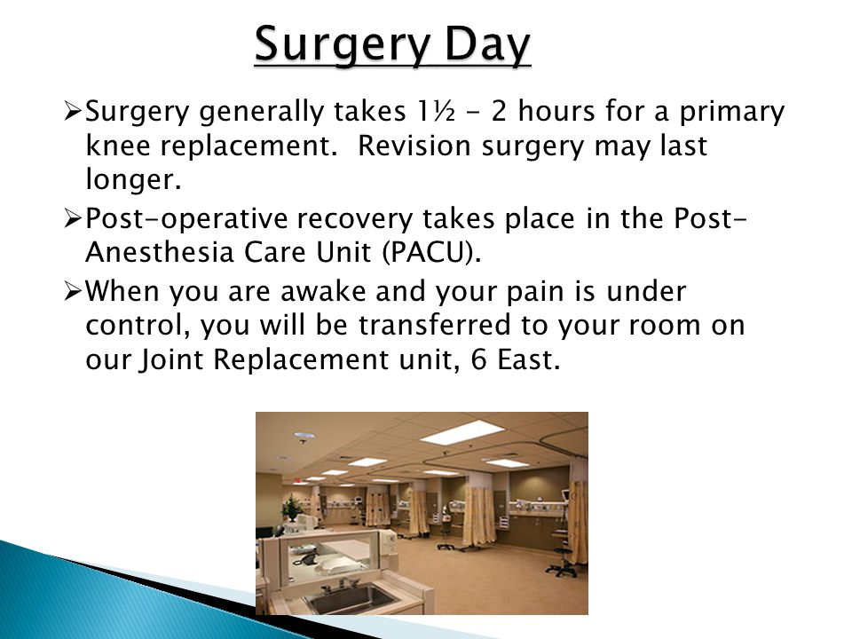 Surgery Day Surgery generally takes 1½ - 2 hours for a primary knee replacement. Revision surgery may last longer.