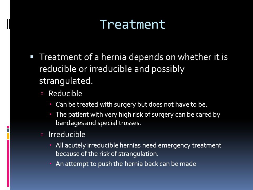 Treatment Treatment of a hernia depends on whether it is reducible or irreducible and possibly strangulated.