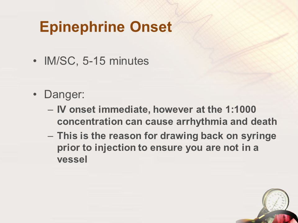 Epinephrine Onset IM/SC, 5-15 minutes Danger:
