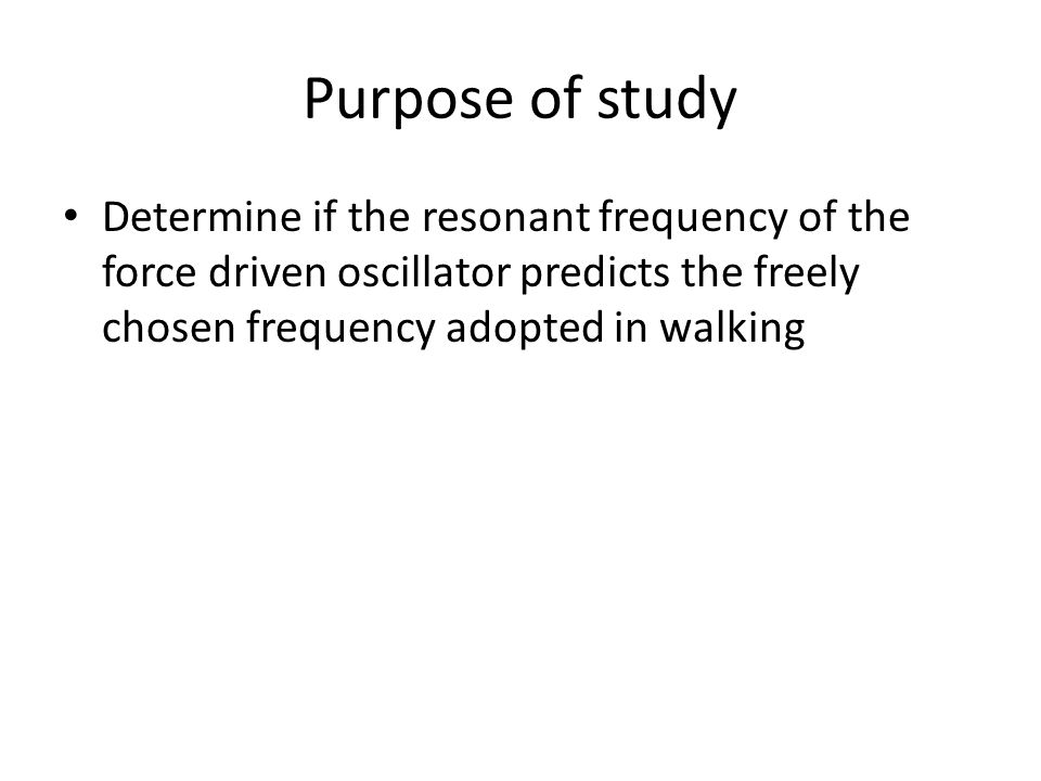 Purpose of study Determine if the resonant frequency of the force driven oscillator predicts the freely chosen frequency adopted in walking.